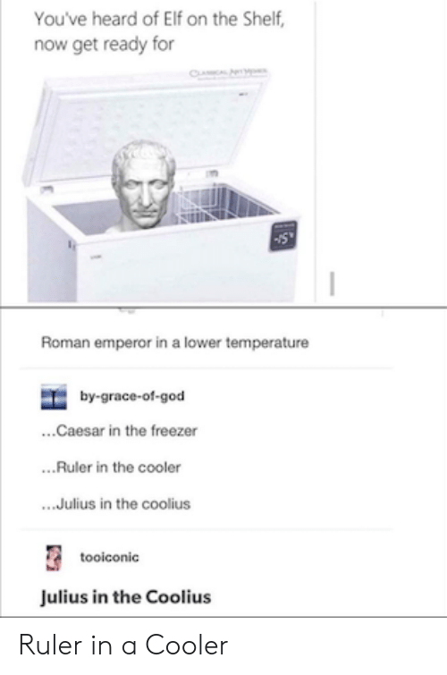 Elf, Elf on the Shelf, and God: You've heard of Elf on the Shelf,  now get ready for  CL  Roman emperor in a lower temperature  by-grace-of-god  ...Caesar in the freezer  ..Ruler in the cooler  .Julius in the coolius  tooiconic  Julius in the Coolius Ruler in a Cooler