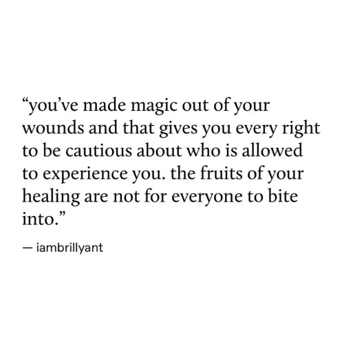 "fruits: ""you've made magic out of your  wounds and that gives you every right  to be cautious about who is allowed  to experience you. the fruits of your  healing  into.  are not for everyone to bite  -iambrillyant"