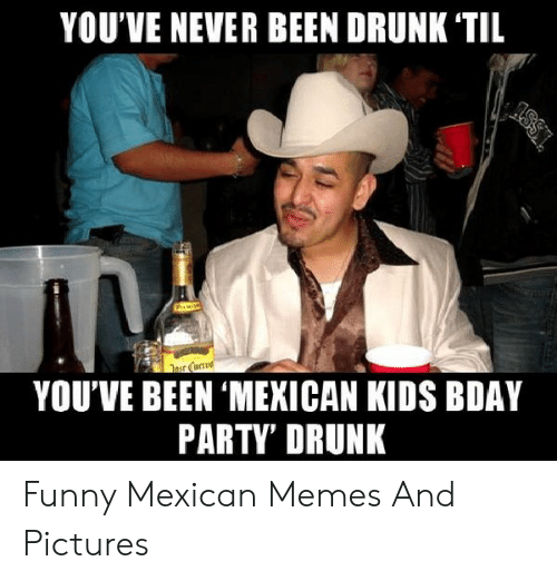 funny mexican memes: YOU'VE NEVER BEEN DRUNK 'TIL  arced  YOU'VE BEEN 'MEXICAN KIDS BDAY  PARTY' DRUNK Funny Mexican Memes And Pictures