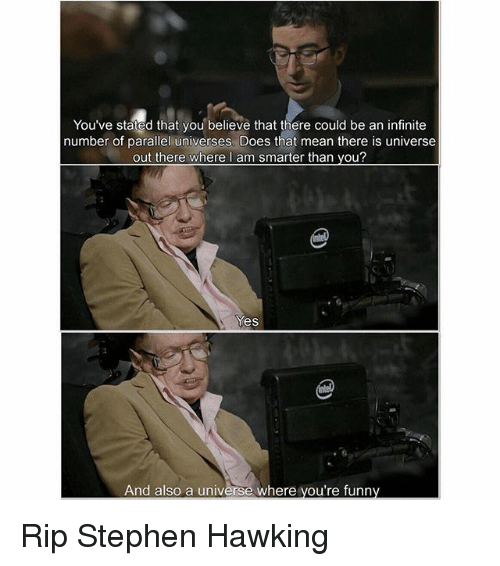 parallel universes: You've stated that you believe that there could be an infinite  number of parallel universes. Does that mean there is universe  out there where I am smarter than you?  Yes  And also a universe where you're funny Rip Stephen Hawking