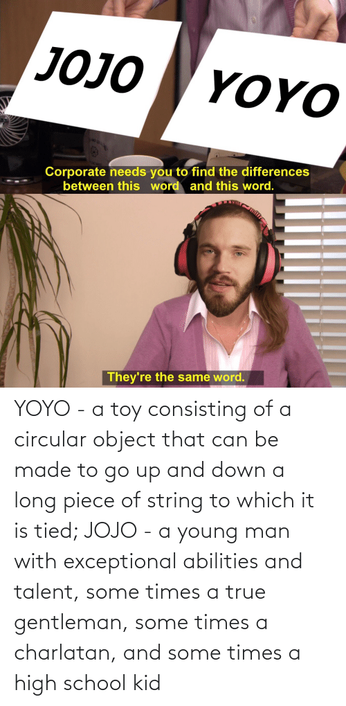 exceptional: YOYO - a toy consisting of a circular object that can be made to go up and down a long piece of string to which it is tied; JOJO - a young man with exceptional abilities and talent, some times a true gentleman, some times a charlatan, and some times a high school kid
