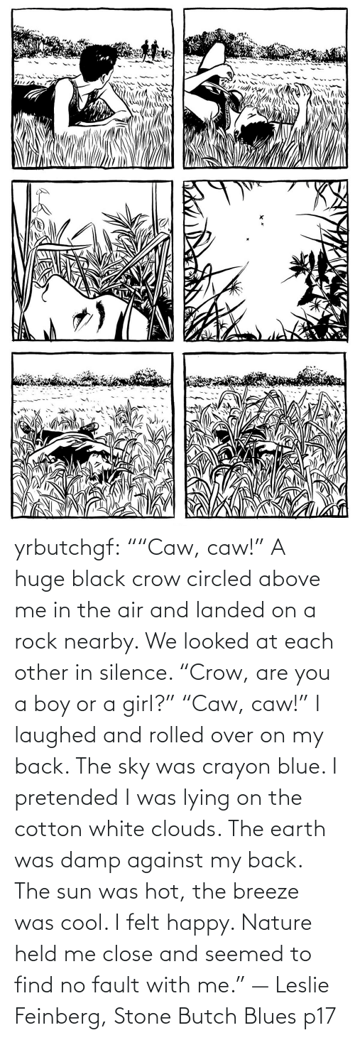 "fault: yrbutchgf: """"Caw, caw!"" A huge black crow circled above me in the air and landed on a rock nearby. We looked at each other in silence. ""Crow, are you a boy or a girl?"" ""Caw, caw!"" I laughed and rolled over on my back. The sky was crayon blue. I pretended I was lying on the cotton white clouds. The earth was damp against my back. The sun was hot, the breeze was cool. I felt happy. Nature held me close and seemed to find no fault with me."" — Leslie Feinberg, Stone Butch Blues p17"