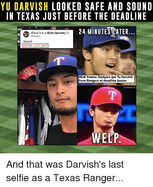 buzzer: YU DARVISH LOOKED SAFE AND SOUNID  IN TEXAS JUST BEFORE THE DEADLINE  24 MINUTESEATER  @ダルビッシュ有(Yu Darvish) O  10min!!  3:50 PM Jul 31, 2017  MLB Trades: Dodgers get Yu Darvish  from Rangers at deadline buzzer  @CBSSports  WELP And that was Darvish's last selfie as a Texas Ranger...