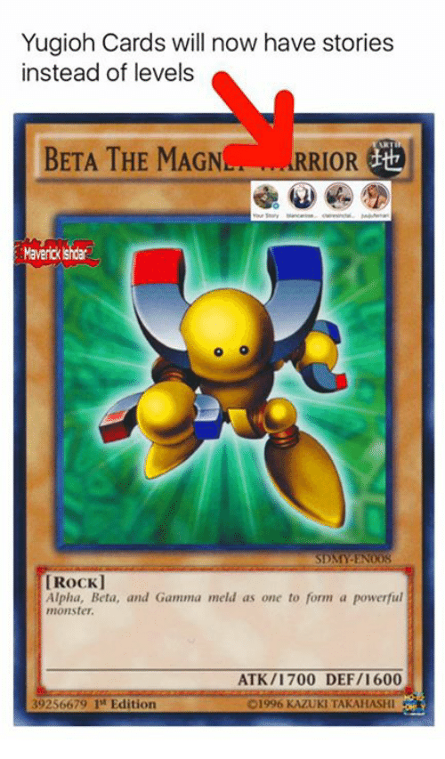 Memes, Monster, and Yugioh: Yugioh Cards will now have stories  instead of levels  BETA THE MAGN  RIOR  Maverick shdar  SDMY EN008  Rockl  Alpha, Beta, and Gamma meld as one to form a powerful  monster.  ATK /1700 DEF/1 600  39256679 1st Edition  01996 KAZUKI TAKAHASHI