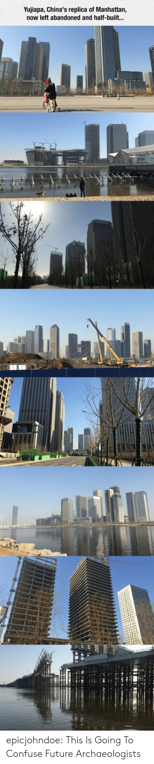 Future, Tumblr, and Blog: Yujiapa, China's replica of Manhattan,  now left abandoned and half-built... epicjohndoe:  This Is Going To Confuse Future Archaeologists