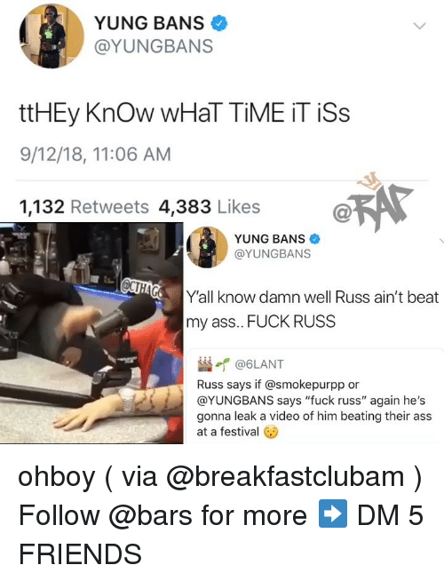 """Ass, Friends, and Memes: YUNG BANS  @YUNGBANS  ttHEy Know WHaT TİME İT İSs  9/12/18, 11:06 AM  1,132 Retweets 4,383 Likes  YUNG BANS  @YUNGBANS  Y'all know damn well Russ ain't beat  my ass.. FUCK RUSS  崰イ@6LANT  Russ says if @smokepurpp or  @YUNGBANS says """"fuck russ"""" again he's  gonna leak a video of him beating their ass  at a festival ohboy ( via @breakfastclubam ) Follow @bars for more ➡️ DM 5 FRIENDS"""