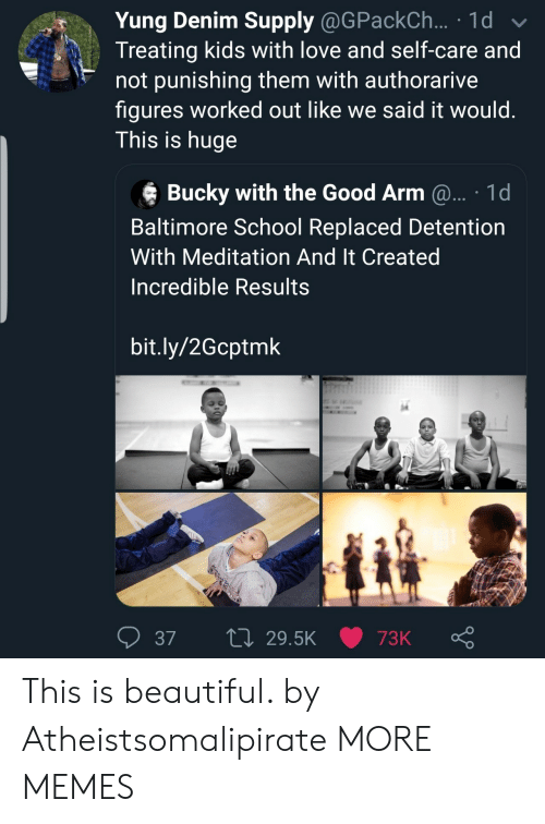 Meditation: Yung Denim Supply @GPackCh ... 1d  Treating kids with love and self-care and  not punishing them with authorarive  figures worked out like we said it would.  This is huge  Bucky with the Good Arm @... 1d  Baltimore School Replaced Detention  With Meditation And It Created  Incredible Results  bit.ly/2Gcptmk  L 29.5K  37  73K This is beautiful. by Atheistsomalipirate MORE MEMES