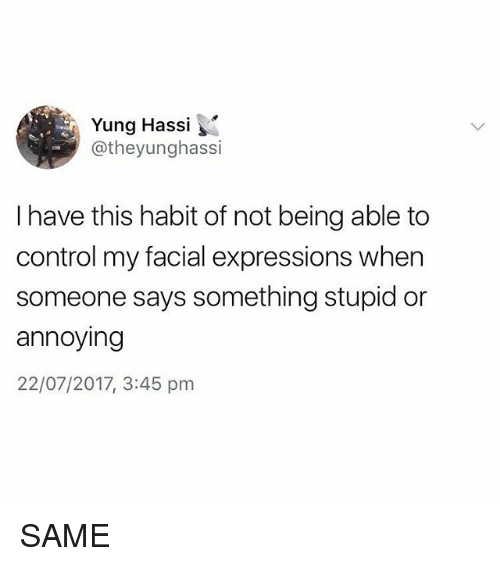 Habited: Yung Hassi  @theyunghassi  I have this habit of not being able to  control my facial expressions when  someone says something stupid or  annoying  22/07/2017, 3:45 pm SAME