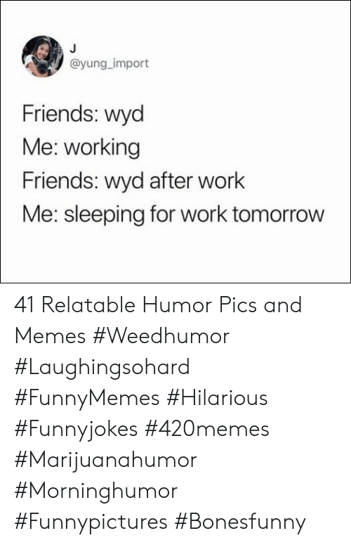 import: @yung_import  Friends: wyd  Me: working  Friends: wyd after work  Me: sleeping for work tomorrow 41 Relatable Humor Pics and Memes #Weedhumor #Laughingsohard #FunnyMemes #Hilarious #Funnyjokes #420memes #Marijuanahumor #Morninghumor #Funnypictures #Bonesfunny