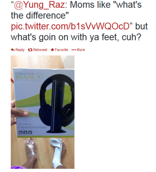 """Yung: """"@Yung_Raz: Moms like """"what's  the difference""""  pic.twitter.com/b1sVVWQOcD"""" but  what's goin on with ya feet, cuh?  Reply Retweet*FavoriteMore  CREATIVE  BEATS  Wirelese  Headphones"""