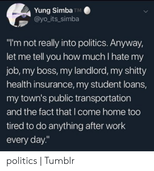 "towns: Yung Simba TM  @yo_its_simba  ""I'm not really into politics. Anyway,  let me tell you how much I hate my  job, my boss, my landlord, my shitty  health insurance, my student loans,  my town's public transportation  and the fact that I come home too  tired to do anything after work  every day."" politics 