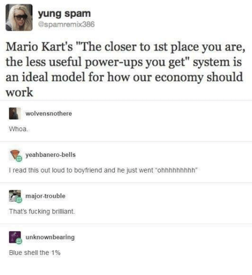 """power ups: yung spam  @spamremix386  Mario Kart's """"The closer to 1st place you are,  the less useful power-ups you get"""" system is  an ideal model for how our economy should  work  wolvensnothere  Whoa  yeahbanero-bells  I read this out loud to boyfriend and he just went """"ohnhhnhhhh""""  major-trouble  That's fucking brilliant  unknownbearing  Blue shell the 1%"""
