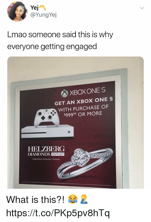 Lmao, Memes, and Xbox One: @YungYej  Lmao someone said this is why  everyone getting engaged  図XBOXONES  GET AN XBOX ONE S  WITH PURCHASE OF  $99999 OR MORE  HELZBERG  DIAMONDS. OUTLET  A Berkshire Hathaway Company What is this?! 😂🤦♂️ https://t.co/PKp5pv8hTq