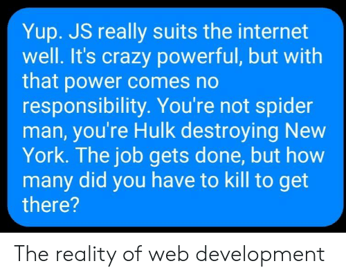Suits: Yup. JS really suits the internet  well. It's crazy powerful, but with  that power comes no  responsibility. You're not spider  man, you're Hulk destroying New  York. The job gets done, but how  many did you have to kill to get  there? The reality of web development