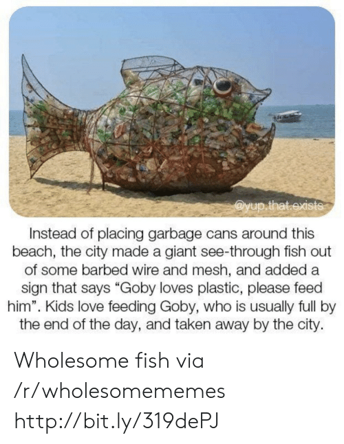 "Love, Taken, and Beach: @yup.that.exists  Instead of placing garbage cans around this  beach, the city made a giant see-through fish out  of some barbed wire and mesh, and added a  sign that says ""Goby loves plastic, please feed  him"". Kids love feeding Goby, who is usually full by  the end of the day, and taken away by the city. Wholesome fish via /r/wholesomememes http://bit.ly/319dePJ"