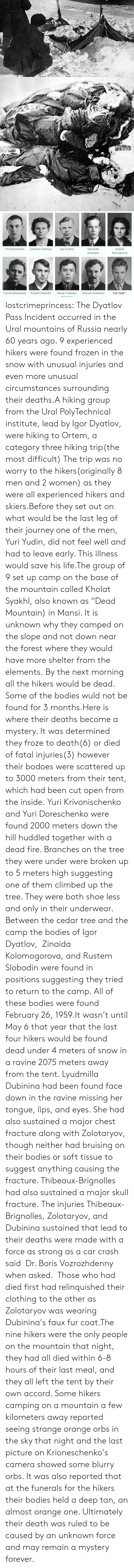 """Bodies , Fire, and Frozen: Yuri Doroshenko  Lyudmila Dubinina  gor Dyatlov  Alexander  Zinaida  Kolmogorova  Kolevatov  Yuri Krivonischenko  Rustem Slobodin  Nikolai Thibeaux-  Semyon Zolotaryov  Yuri Yudin* lostcrimeprincess:  The Dyatlov Pass Incident occurred in the Ural mountains of Russia nearly 60 years ago. 9 experienced hikers were found frozen in the snow with unusual injuries and even more unusual circumstances surrounding their deaths.A hiking group from the Ural PolyTechnical institute, lead by Igor Dyatlov, were hiking to Ortem, a category three hiking trip(the most difficult) The trip was no worry to the hikers(originally 8 men and 2 women) as they were all experienced hikers and skiers.Before they set out on what would be the last leg of their journey one of the men, Yuri Yudin, did not feel well and had to leave early. This illness would save his life.The group of 9 set up camp on the base of the mountain called Kholat Syakhl, also known as""""Dead Mountain) in Mansi. It is unknown why they camped on the slope and not down near the forest where they would have more shelter from the elements.By the next morning all the hikers would be dead. Some of the bodies wuld not be found for 3 months.Here is where their deaths become a mystery. It was determined they froze to death(6) or died of fatal injuries(3) however their bodoes were scattered up to 3000 meters from their tent, which had been cut open from the inside.Yuri Krivonischenko and Yuri Doreschenko were found 2000 meters down the hill huddled together with a dead fire. Branches on the tree they were under were broken up to 5 meters high suggesting one of them climbed up the tree. They were both shoe less and only in their underwear. Between the cedar tree and the camp the bodies of Igor Dyatlov, Zinaida Kolomogorova, and Rustem Slobodin were found in positions suggesting they tried to return to the camp. All of these bodies were found February 26, 1959.It wasn't until May 6 that year that the last fou"""