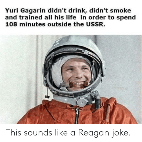yuri: Yuri Gagarin didn't drink, didn't smoke  and trained all his life in order to spend  108 minutes outside the USSR. This sounds like a Reagan joke.
