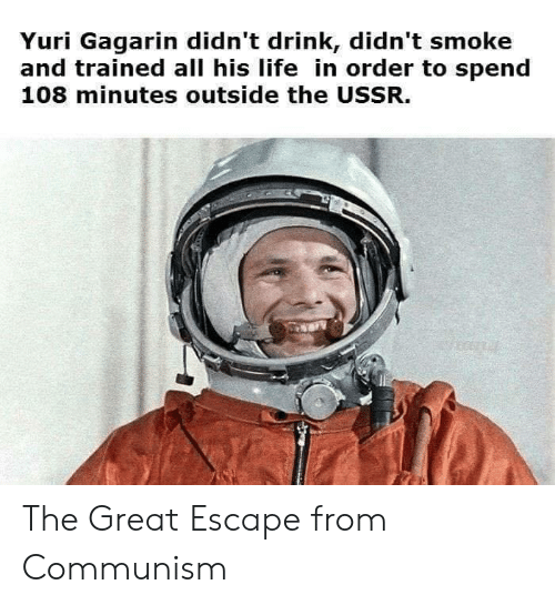 yuri: Yuri Gagarin didn't drink, didn't smoke  and trained all his life in order to spend  108 minutes outside the USSR. The Great Escape from Communism
