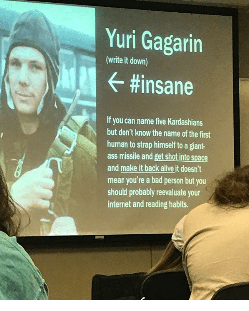 yuri: Yuri Gagarin  (write it down)  #insane  If you can name five Kardashians  but don't know the name of the first  human to strap himself to a giant  ass missile and get shot into space  and make it back alive it doesn't  mean you're a bad person but you  should probably reevaluate your  internet and reading habits.