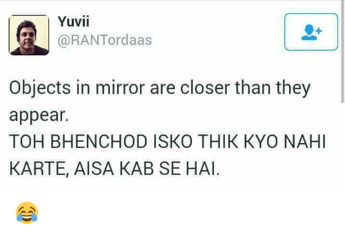 Memes, Mirror, and 🤖: Yuvii  @RANTordaas  Objects in mirror are closer than they  appear.  TOH BHENCHODISKOTHIK KYO NAHI  KARTE, AISA KAB SE HAI 😂