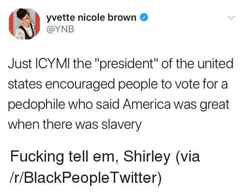"""shirley: yvette nicole brown  @YNB  Just ICYMI the """"president"""" of the united  states encouraged people to vote for a  pedophile who said America was great  when there was slavery <p>Fucking tell em, Shirley (via /r/BlackPeopleTwitter)</p>"""