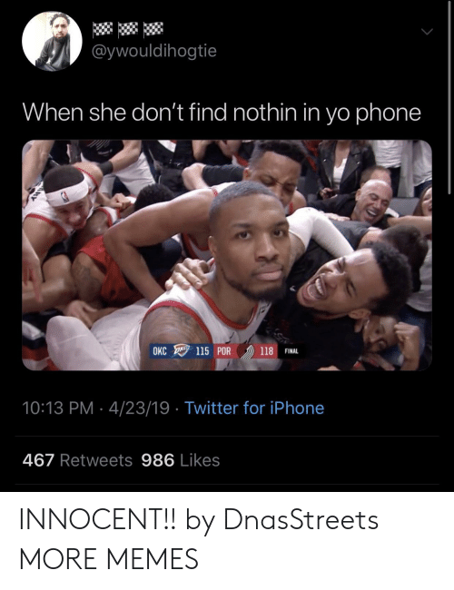 Dank, Iphone, and Memes: @ywouldihogtie  When she don't find nothin in yo phone  115 POR ))) 118 FINAL  OKC  10:13 PM 4/23/19 Twitter for iPhone  467 Retweets 986 Likes INNOCENT!! by DnasStreets MORE MEMES