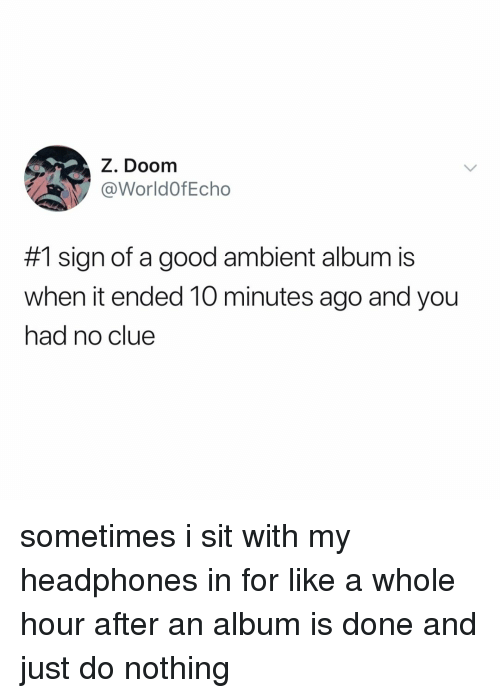 Good, Headphones, and Relatable: Z. Doom  @WorldOfEcho  #1 sign of a good ambient album is  when it ended 10 minutes ago and you  had no clue sometimes i sit with my headphones in for like a whole hour after an album is done and just do nothing