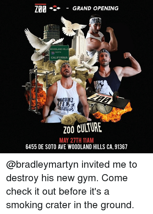 woodland: Z20 GRAND OPENING  WOODLAND HILLS  NORTH  CALIFORNIA  REPS  FOR  MALCOLM?  200 CULTURE  MAY 27TH 11AM  6455 DE SOTO AVE WOODLAND HILLS CA, 91367 @bradleymartyn invited me to destroy his new gym. Come check it out before it's a smoking crater in the ground.
