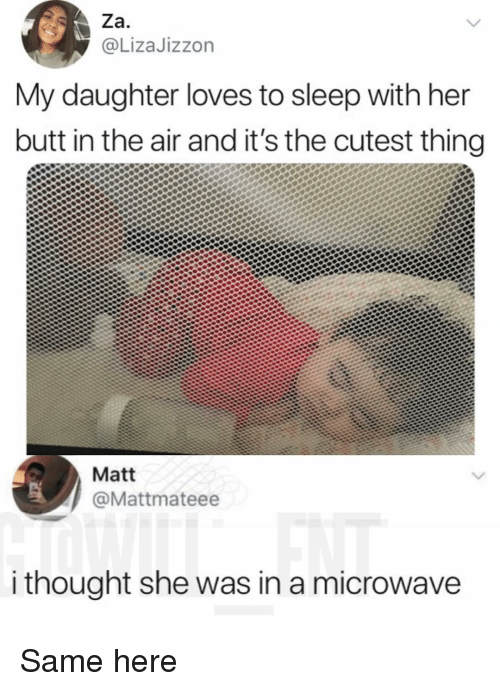 Butt, Memes, and Sleep: Za  @LizaJizzon  My daughter loves to sleep with her  butt in the air and it's the cutest thing  Matt  @Mattmateee  i thought she was in a microwave Same here