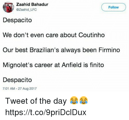 finito: Zaahid Bahadur  @Zaahid LFC  Follow  Despacito  We don't even care about Coutinho  Our best Brazilian's always been Firmino  Mignolet's career at Anfield is finito  Despacito  7:01 AM-27 Aug 2017 Tweet of the day 😂😂 https://t.co/9priDclDux