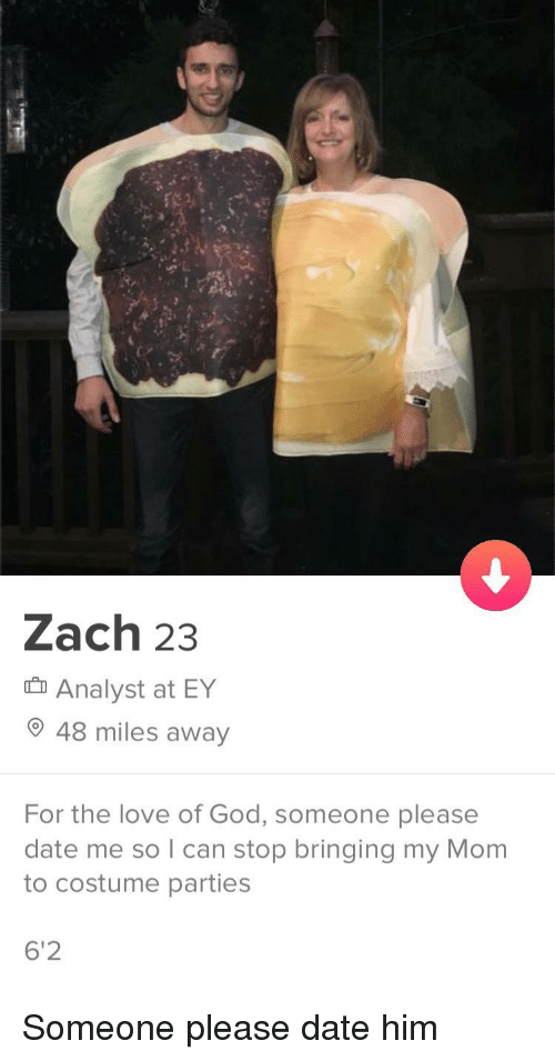 God, Love, and Date: Zach 23  Analyst at EY  48 miles away  For the love of God, someone please  date me so I can stop bringing my Mom  to costume parties  6'2 Someone please date him