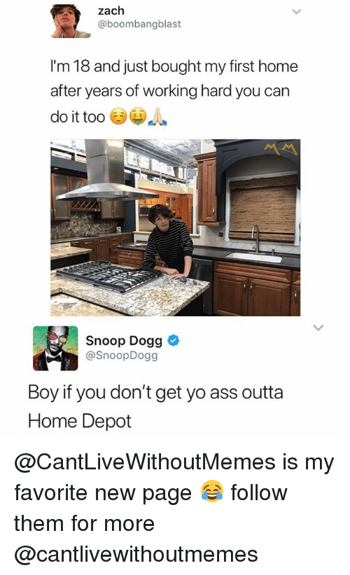 Ass, Snoop, and Snoop Dogg: zach  @boombangblast  I'm 18 and just bought my first home  after years of working hard you can  do it too  s $  Snoop Dogg  @SnoopDogg  Boy if you don't get yo ass outta  Home Depot @CantLiveWithoutMemes is my favorite new page 😂 follow them for more @cantlivewithoutmemes
