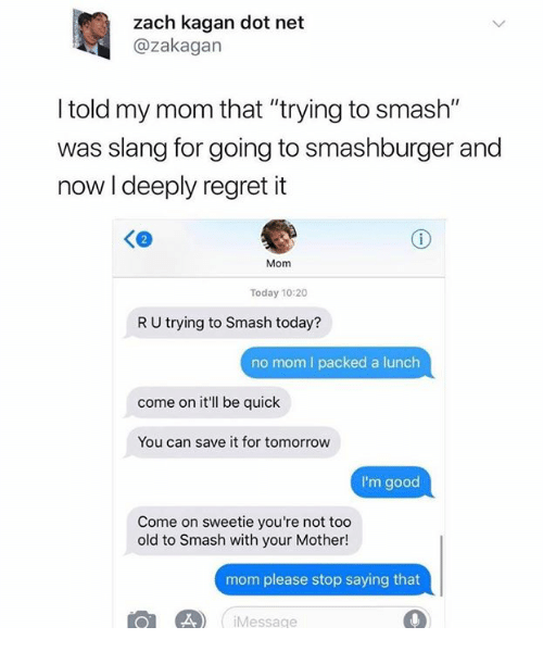 """Mom Please: zach kagan dot net  @zakagan  I told my mom that """"trying to smash""""  was slang for going to smashburger and  now I deeply regret it  Ke  Mom  Today 10:20  R U trying to Smash today?  no mom I packed a lunch  come on it'll be quick  You can save it for tomorrow  I'm good  Come on sweetie you're not too  old to Smash with your Mother!  mom please stop saying that  L  Messe"""