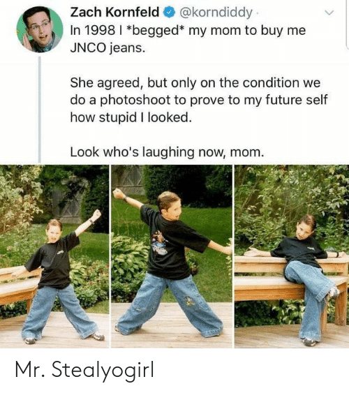 Future, Mom, and How: Zach Kornfeld  @korndiddy  In 1998 I *begged* my mom to buy me  JNCO jeans.  She agreed, but only on the condition we  do a photoshoot to prove to my future self  how stupid I looked.  Look who's laughing now, mom Mr. Stealyogirl