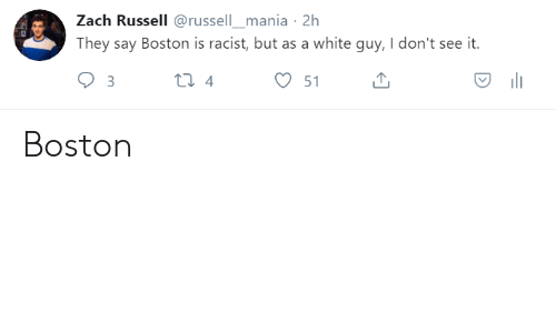 Boston, White, and Racist: Zach Russell @russell_mania 2h  They say Boston is racist, but as a white guy, I don't see it.  51 Boston