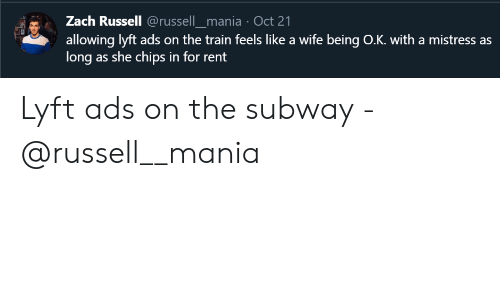 the train: Zach Russell @russell_mania Oct 21  allowing lyft ads on the train feels like a wife being O.K. with a mistress as  long as she chips in for rent Lyft ads on the subway - @russell__mania