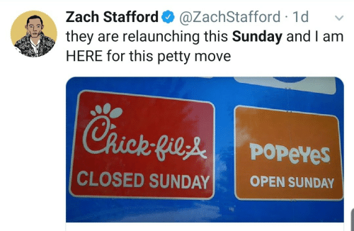 open: Zach Stafford O  they are relaunching this Sunday and I am  HERE for this petty move  @ZachStafford · 1d  Chick-Gile  POPEYES  CLOSED SUNDAY  OPEN SUNDAY
