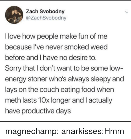 Energy, Food, and Lay's: Zach Svobodny  @ZachSvobodny  I love how people make fun of me  because I've never smoked weed  before and I have no desire to.  Sorry that I don't want to be some low-  energy stoner who's always sleepy and  lays on the couch eating food when  meth lasts 10x longer and I actually  have productive days magnechamp:  anarkisses:Hmm