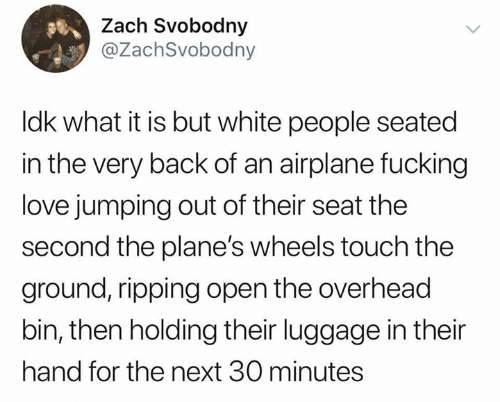 Fucking, Love, and White People: Zach Svobodny  @ZachSvobodny  Idk what it is but white people seated  in the very back of an airplane fucking  love jumping out of their seat the  second the plane's wheels touch the  ground, ripping open the overhead  bin, then holding their luggage in their  hand for the next 30 minutes