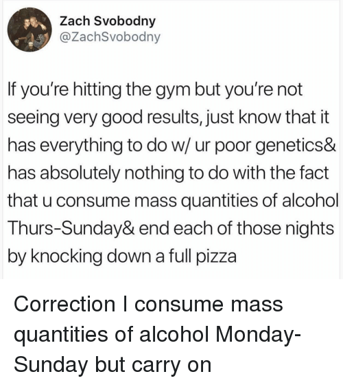 Correction: Zach Svobodny  @ZachSvobodny  If you're hitting the gym but you're not  seeing very good results, just know that it  has everything to do w/ur poor geneticS&  has absolutely nothing to do with the fact  that u consume mass quantities of alcohol  Thurs-Sunday& end each of those nights  by knocking down a full pizza Correction I consume mass quantities of alcohol Monday-Sunday but carry on