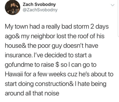 Hawaii: Zach Svobodny  @ZachSvobodny  My town had a really bad storm 2 days  ago& my neighbor lost the roof of his  house& the poor guy doesn't have  insurance. I've decided to start a  gofundme to raise $ so l can go to  Hawaii for a few weeks cuz he's about  start doing construction& I hate being  around all that noise