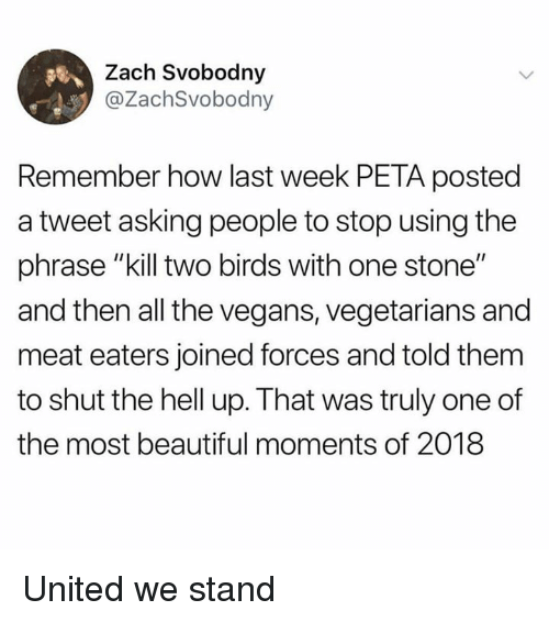"Beautiful, Peta, and Birds: Zach Svobodny  @ZachSvobodny  Remember how last week PETA posted  a tweet asking people to stop using the  phrase ""kill two birds with one stone""  and then all the vegans, vegetarians and  meat eaters joined forces and told them  to shut the hell up. That was truly one of  the most beautiful moments of 2018 United we stand"