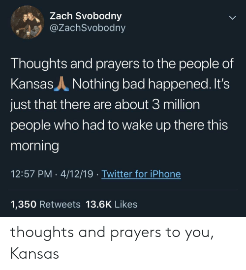 Bad, Iphone, and Twitter: Zach Svobodny  @ZachSvobodny  Thoughts and prayers to the people of  Kansas  Nothing bad happened. It's  just that there are about 3 million  people who had to wake up there this  morning  12:57 PM 4/12/19. Twitter for iPhone  1,350 Retweets 13.6K Likes thoughts and prayers to you, Kansas