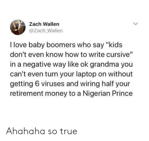 """Grandma, Love, and Money: Zach Wallen  @Zach Wallen  I love baby boomers who say """"kids  don't even know how to write cursive""""  in a negative way like ok grandma you  can't even turn your laptop on without  getting 6 viruses and wiring half your  retirement money to a Nigerian Prince  > Ahahaha so true"""