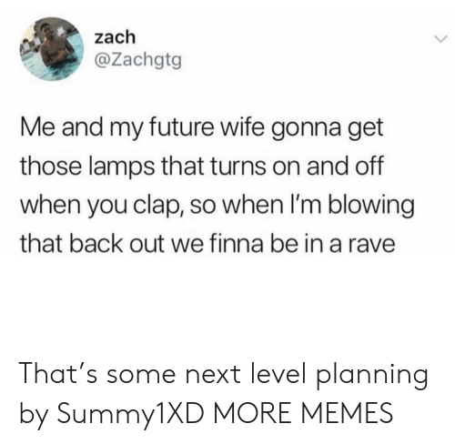 Future Wife: zach  @Zachgtg  Me and my future wife gonna get  those lamps that turns on and off  when you clap, so when I'm blowing  that back out we finna be in a rave That's some next level planning by Summy1XD MORE MEMES