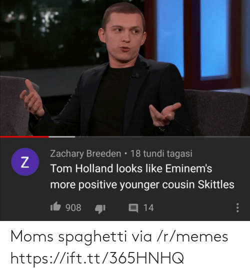 Memes, Moms, and Spaghetti: Zachary Breeden • 18 tundi tagasi  Tom Holland looks like Eminem's  more positive younger cousin Skittles  1 908  E 14 Moms spaghetti via /r/memes https://ift.tt/365HNHQ