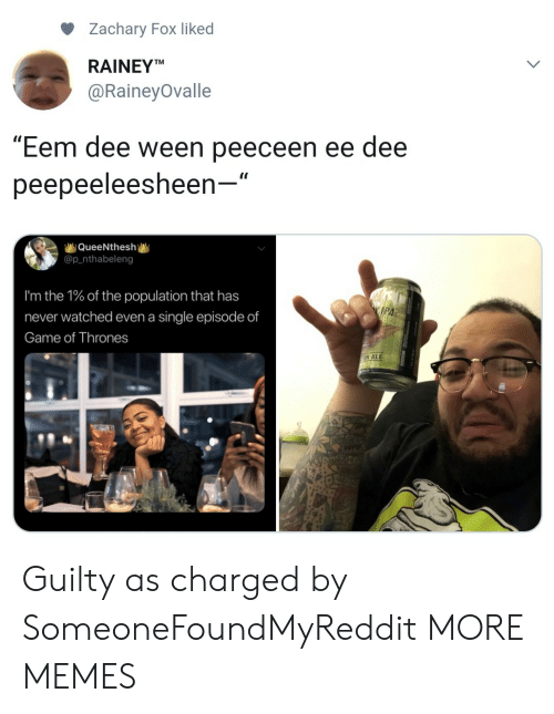 "Dank, Game of Thrones, and Memes: Zachary Fox liked  RAINEYT  @RaineyOvalle  ""Eem dee ween peeceen ee dee  peepeeleesheen-""  QueeNthesh  @p_nthabeleng  I'm the 1% of the population that has  never watched even a single episode of  Game of Thrones  IPA  N AL Guilty as charged by SomeoneFoundMyReddit MORE MEMES"