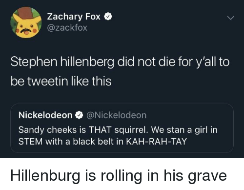 Nickelodeon: Zachary Fox Q  @zackfox  Stephen hillenberg did not die for y'all to  be tweetin like this  Nickelodeon @Nickelodeon  Sandy cheeks is THAT squirrel. We stan a girl in  STEM with a black belt in KAH-RAH-TAY Hillenburg is rolling in his grave