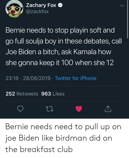Birdman, Bitch, and Blackpeopletwitter: Zachary Fox  @zackfox  Bernie needs to stop playin soft and  go full soulja boy in these debates, call  Joe Biden a bitch, ask Kamala how  she gonna keep it 100 when she 12  23:16 28/06/2019 Twitter for iPhone  252 Retweets 963 Likes Bernie needs need to pull up on joe Biden like birdman did on the breakfast club