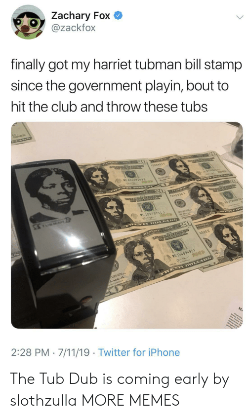 7/11, Club, and Dank: Zachary Fox  @zackfox  finally got my harriet tubman bill stamp  since the government playin, bout to  hit the club and throw these tubs  20  15268530  2152653s  ME 60167143E  WE Y OLLA  20  1248938 A  NO 37248938  ML 15475751 J  MAN  AN WENTY DO  ESEHNE  MAYS  20  NOTE  4535 E  EAL  MD 14409495 F  VENTY DOLARS  ALS-TE rs  HA  nt  amin P  2:28 PM 7/11/19 Twitter for iPhone The Tub Dub is coming early by slothzulla MORE MEMES